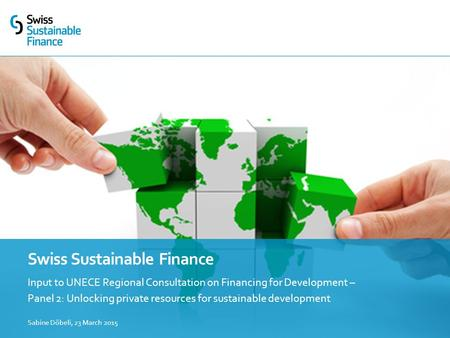 Input to UNECE Regional Consultation on Financing for Development – Panel 2: Unlocking private resources for sustainable development Swiss Sustainable.