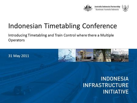 Indonesian Timetabling Conference Introducing Timetabling and Train Control where there a Multiple Operators 31 May 2011.