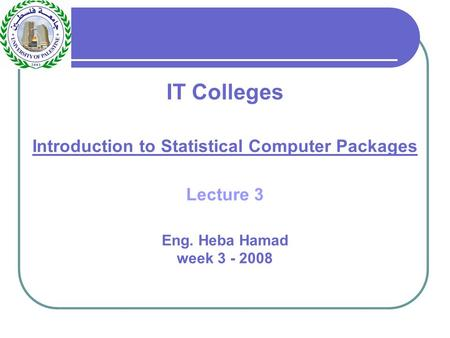 IT Colleges Introduction to Statistical Computer Packages Lecture 3 Eng. Heba Hamad week 3 - 2008.