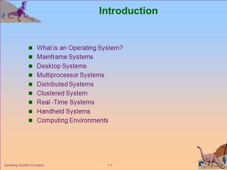 1.1 Operating System Concepts Introduction What is an Operating System? Mainframe Systems Desktop Systems Multiprocessor Systems Distributed Systems Clustered.