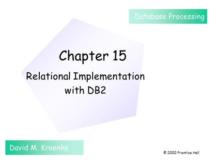 Chapter 15 Relational Implementation with DB2 David M. Kroenke Database Processing © 2000 Prentice Hall.