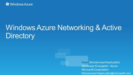 Windows Azure Networking & Active Directory Nasir (Muhammad Nasiruddin) Developer Evangelist - Azure Microsoft Corporation