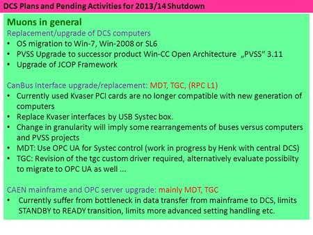DCS Plans and Pending Activities for 2013/14 Shutdown Muons in general Replacement/upgrade of DCS computers OS migration to Win-7, Win-2008 or SL6 PVSS.