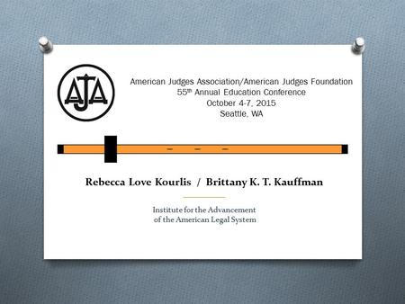 Rebecca Love Kourlis / Brittany K. T. Kauffman __________ Institute for the Advancement of the American Legal System American Judges Association/American.
