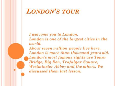 L ONDON ' S TOUR I welcome you to London. London is one of the largest cities in the world. About seven million people live here. London is more than thousand.