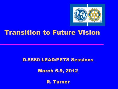 Transition to Future Vision D-5580 LEAD/PETS Sessions March 5-9, 2012 R. Turner.
