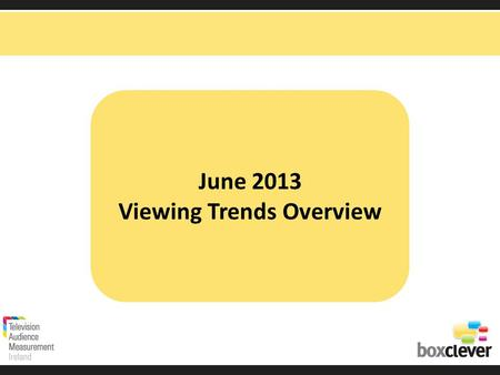 June 2013 Viewing Trends Overview. Irish adults aged 15+ watched TV for an average of 3 hours and 9 minutes each day in June 2013 91% (2 hrs 52 mins)