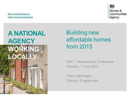 Successful places with homes and jobs A NATIONAL AGENCY WORKING LOCALLY Building new affordable homes from 2015 NHF – Development Conference Warwick -