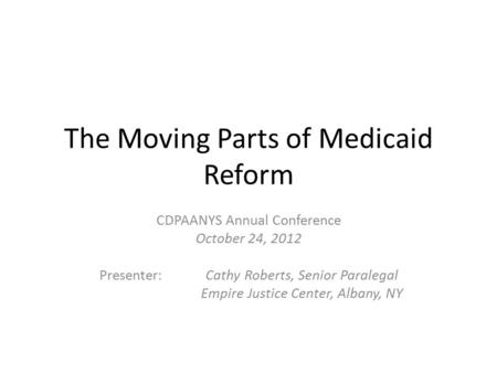 The Moving Parts of Medicaid Reform CDPAANYS Annual Conference October 24, 2012 Presenter: Cathy Roberts, Senior Paralegal Empire Justice Center, Albany,