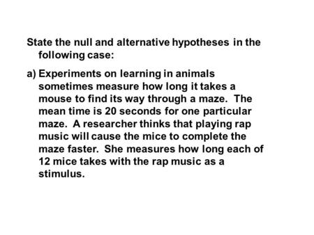State the null and alternative hypotheses in the following case: a)Experiments on learning in animals sometimes measure how long it takes a mouse to find.