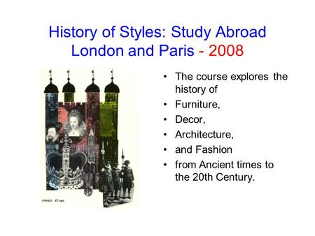 History of Styles: Study Abroad London and Paris - 2008 The course explores the history of Furniture, Decor, Architecture, and Fashion from Ancient times.
