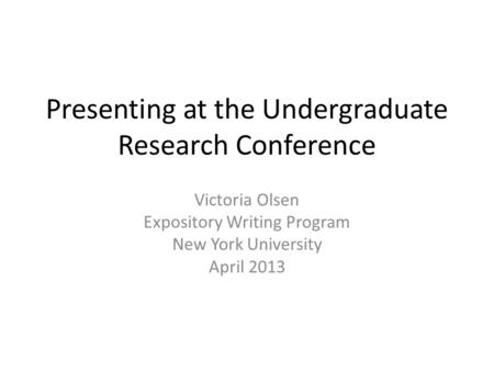 Presenting at the Undergraduate Research Conference Victoria Olsen Expository Writing Program New York University April 2013.