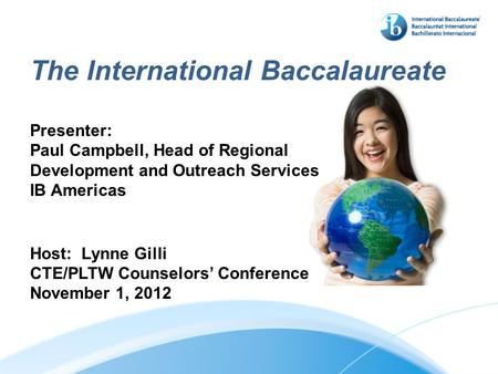The International Baccalaureate Presenter: Paul Campbell, Head of Regional Development and Outreach Services IB Americas Host: Lynne Gilli CTE/PLTW Counselors'