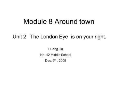 Module 8 Around town Unit 2 The London Eye is on your right.The London Eye Huang Jia No. 42 Middle School Dec. 9 th, 2009.
