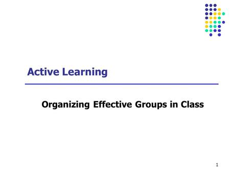 1 Active Learning Organizing Effective Groups in Class.
