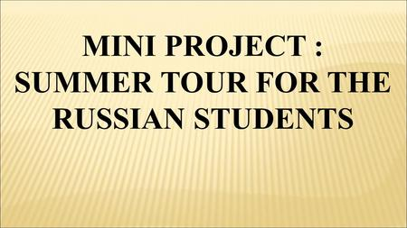 MINI PROJECT : SUMMER TOUR FOR THE RUSSIAN STUDENTS.