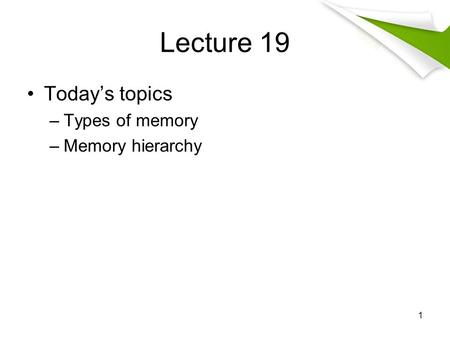 Lecture 19 Today's topics –Types of memory –Memory hierarchy 1.