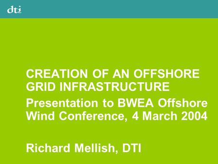 CREATION OF AN OFFSHORE GRID INFRASTRUCTURE Presentation to BWEA Offshore Wind Conference, 4 March 2004 Richard Mellish, DTI.