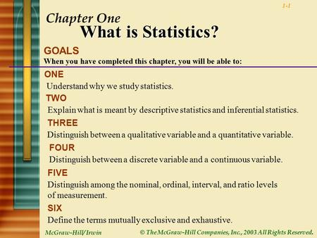 McGraw-Hill/ Irwin © The McGraw-Hill Companies, Inc., 2003 All Rights Reserved. 1-1 Chapter One What is Statistics? GOALS When you have completed this.