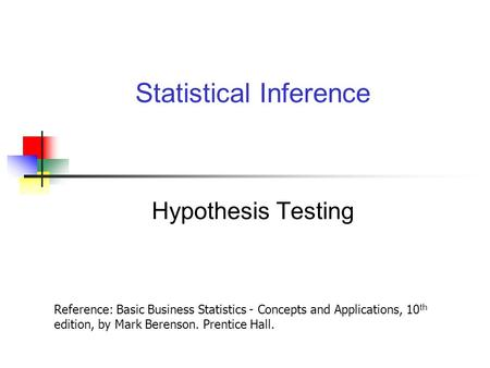 Hypothesis Testing Statistical Inference Reference: Basic Business Statistics - Concepts and Applications, 10 th edition, by Mark Berenson. Prentice Hall.