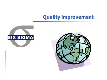 Quality improvement. What is 6 sigma?  Level of 6 sigma: 3.4 DPMO (Defects Per Million Opportunities)  Indexes concerned:  FTY (First Time Yield) 