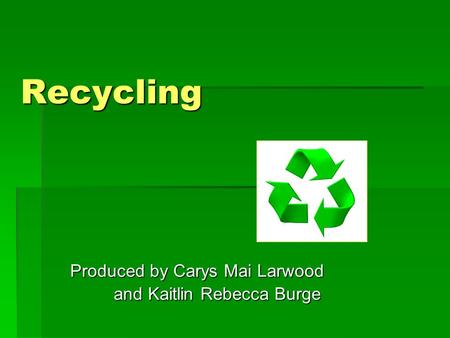 Recycling Produced by Carys Mai Larwood and Kaitlin Rebecca Burge and Kaitlin Rebecca Burge.