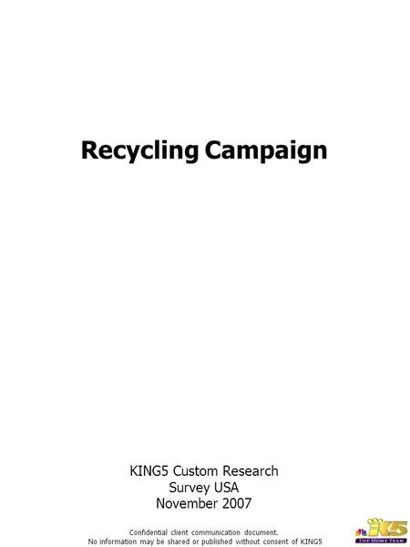 Recycling Campaign KING5 Custom Research Survey USA November 2007 Confidential client communication document. No information may be shared or published.