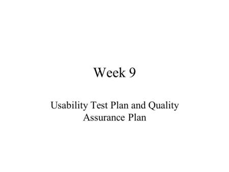 Week 9 Usability Test Plan and Quality Assurance Plan.