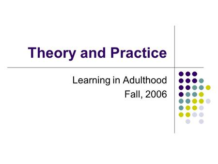 Theory and Practice Learning in Adulthood Fall, 2006.