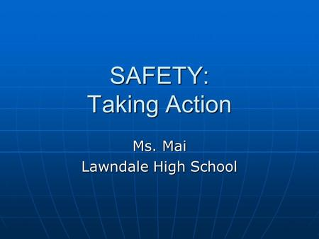 SAFETY: Taking Action Ms. Mai Lawndale High School.