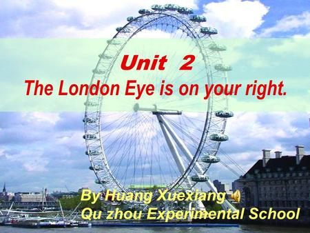Unit 2 The London Eye is on your right. By Huang Xuexiang Qu zhou Experimental School.