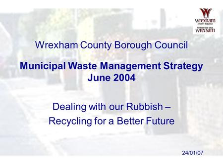 24/01/07 Wrexham County Borough Council Municipal Waste Management Strategy June 2004 Dealing with our Rubbish – Recycling for a Better Future.