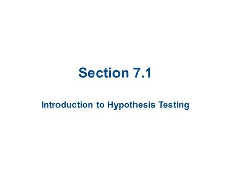 Section 7.1 Introduction to Hypothesis Testing. Section 7.1 Objectives State a null hypothesis and an alternative hypothesis Identify type I and type.