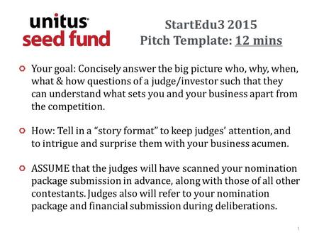 StartEdu3 2015 Pitch Template: 12 mins Your goal: Concisely answer the big picture who, why, when, what & how questions of a judge/investor such that they.