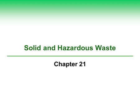 Solid and Hazardous Waste Chapter 21. 21-1 What Are Solid Waste and Hazardous Waste, and Why Are They Problems?  Concept 21-1 Solid waste represents.