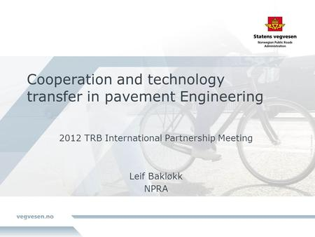 Cooperation and technology transfer in pavement Engineering 2012 TRB International Partnership Meeting Leif Bakløkk NPRA.
