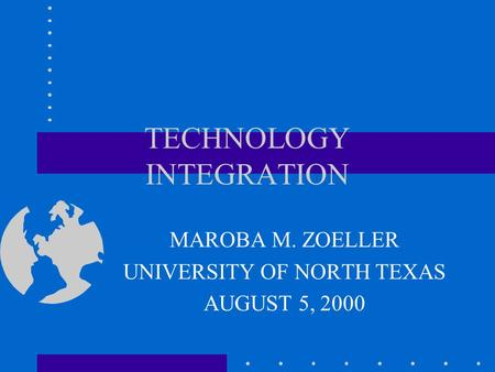 TECHNOLOGY INTEGRATION MAROBA M. ZOELLER UNIVERSITY OF NORTH TEXAS AUGUST 5, 2000.