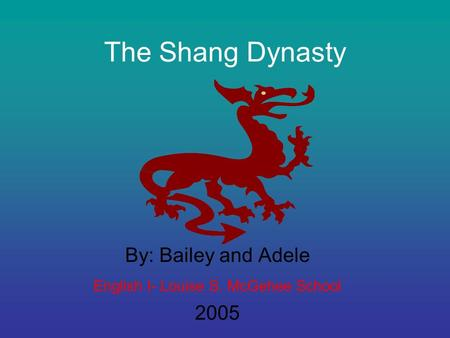 The Shang Dynasty By: Bailey and Adele English I- Louise S. McGehee School 2005.