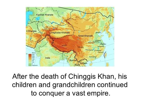 After the death of Chinggis Khan, his children and grandchildren continued to conquer a vast empire.