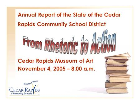 Annual Report of the State of the Cedar Rapids Community School District Cedar Rapids Museum of Art November 4, 2005 – 8:00 a.m.