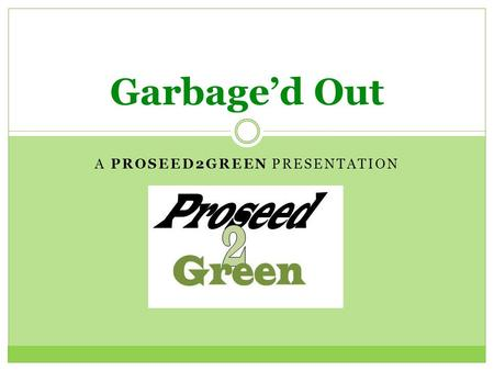 "A PROSEED2GREEN PRESENTATION Garbage'd Out. What really is ""garbage""? gar·bage/ ˈ gärbij/ Noun: 1. Wasted or spoiled food and other refuse, as from a."