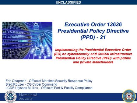 Homeland Security UNCLASSIFIED Executive Order 13636 Presidential Policy Directive (PPD) - 21 Implementing the Presidential Executive Order (EO) on cybersecurity.