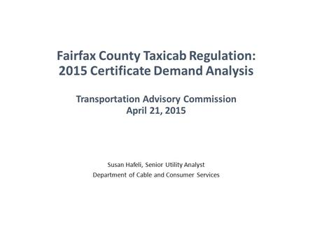 Fairfax County Taxicab Regulation: 2015 Certificate Demand Analysis Transportation Advisory Commission April 21, 2015 Susan Hafeli, Senior Utility Analyst.