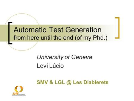 Automatic Test Generation from here until the end (of my Phd.) University of Geneva Levi Lúcio SMV & Les Diablerets.