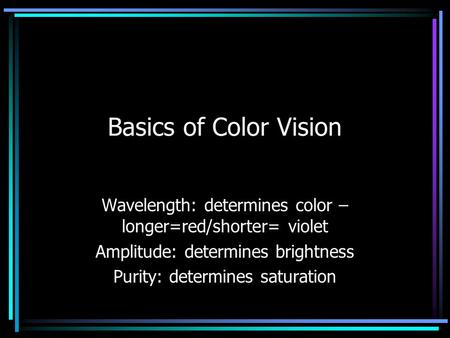Basics of Color Vision Wavelength: determines color – longer=red/shorter= violet Amplitude: determines brightness Purity: determines saturation.