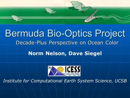 Norm Nelson, Dave Siegel Institute for Computational Earth System Science, UCSB Bermuda Bio-Optics Project Decade-Plus Perspective on Ocean Color.