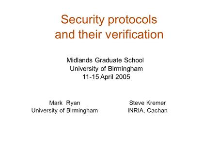 Security protocols and their verification Mark Ryan University of Birmingham Midlands Graduate School University of Birmingham 11-15 April 2005 Steve Kremer.