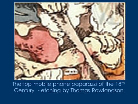 The top mobile phone paparazzi of the 18 th Century - etching by Thomas Rowlandson.