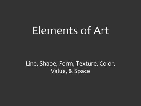 Elements of Art Line, Shape, Form, Texture, Color, Value, & Space.