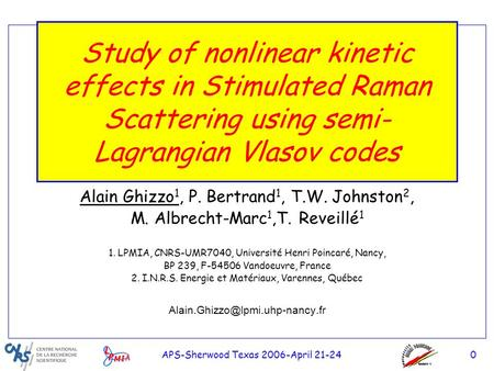 0 APS-Sherwood Texas 2006-April 21-24 Study of nonlinear kinetic effects in Stimulated Raman Scattering using semi- Lagrangian Vlasov codes Alain Ghizzo.